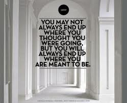 You May Not Always End Up Where You Thought You Were Going,But You ...