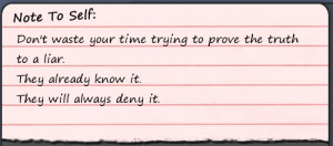 Don't waste your time trying to prove the truth to a liar. They ...