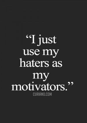 My haters are my motivators.