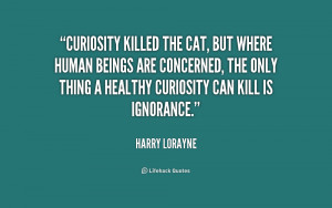Curiosity killed the cat, but where human beings are concerned, the ...