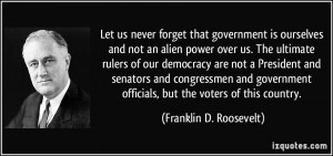 Let us never forget that government is ourselves and not an alien ...