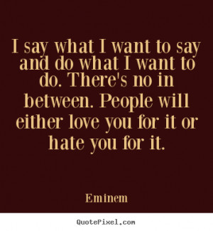 Love quote - I say what i want to say and do what i want to do. there ...