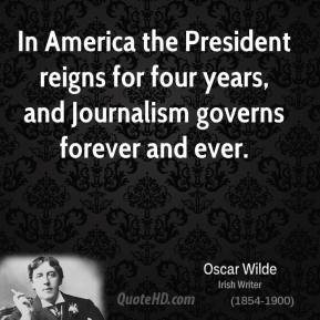 In America the President reigns for four years, and Journalism governs ...