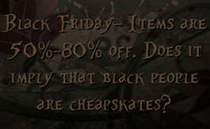 black friday items are 50 % 80 % off does it imply that black people ...