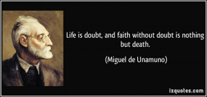 Life is doubt, and faith without doubt is nothing but death. - Miguel ...