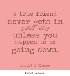 ... in your way unless you happen to.. Arnold H. Glasow friendship quotes
