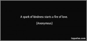 spark of kindness starts a fire of love. - Anonymous