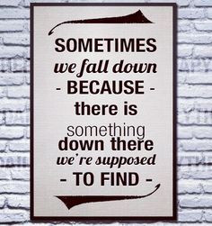 Sometimes we fall down 'cos there is something down there we're ...
