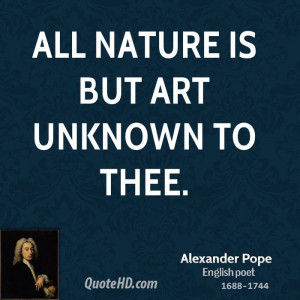 All nature is but art unknown to thee.