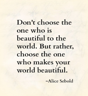 ... beautiful to the world but rather choose the one who makes your world