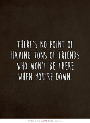There's no point of having tons of friends who won't be there when you ...