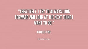 quote-Charlie-Fink-creatively-i-try-to-always-look-forward-158548.png