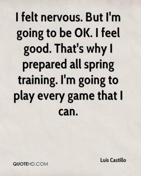 Luis Castillo - I felt nervous. But I'm going to be OK. I feel good ...