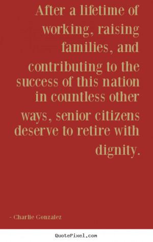 ... senior citizens deserve to retire with dignity. - Charlie Gonzalez