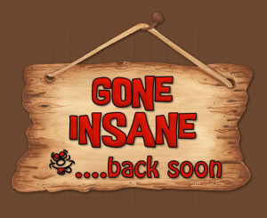 Gone Insane…back soon!