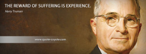 Harry Truman - The reward of suffering is experience.