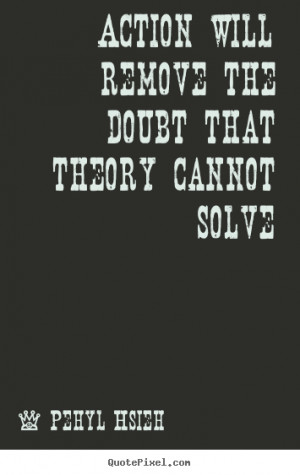 ... will remove the doubt that theory cannot solve - Motivational quotes