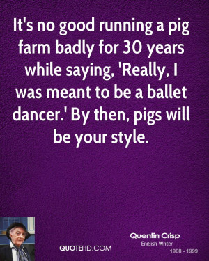 It's no good running a pig farm badly for 30 years while saying ...