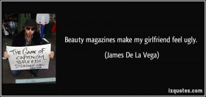 Beauty magazines make my girlfriend feel ugly. - James De La Vega