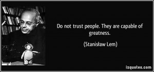 Do not trust people. They are capable of greatness. - Stanisław Lem