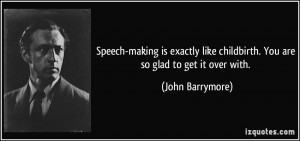 ... like childbirth. You are so glad to get it over with. - John Barrymore
