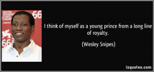 ... myself as a young prince from a long line of royalty. - Wesley Snipes