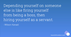 Depending yourself on someone else is like firing yourself from being ...