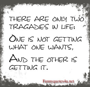 There are only two tragedies in life: one is not getting what one ...