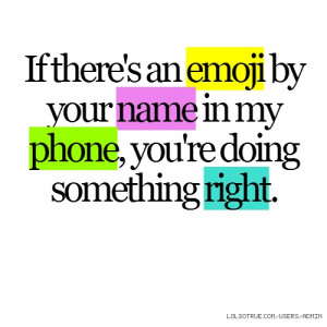 If there's an emoji by your name in my phone, you're doing something ...