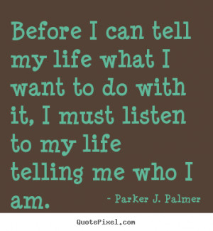 Before I can tell my life what I want to do with it, I must listen to ...