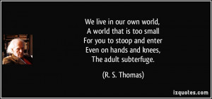 We live in our own world, A world that is too small For you to stoop ...