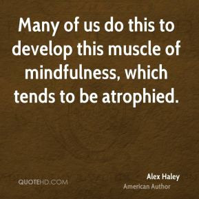 Alex Haley - Many of us do this to develop this muscle of mindfulness ...