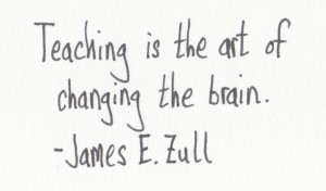 "Teaching is the art of changing the brain."" – James E. Zull"