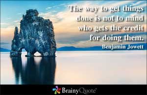 The way to get things done is not to mind who gets the credit for ...