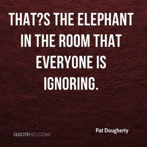 pat-dougherty-quote-thats-the-elephant-in-the-room-that-everyone-is ...