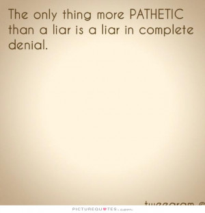 ... pathetic than a liar is a liar in complete denial Picture Quote #1