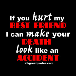 If you hurt my BEST FRIEND I can make your DEATH look like an ACCIDENT ...