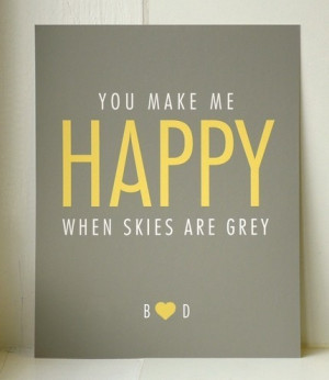 You Make Me Happy When Skies Are Grey Quotes You make me happy when ...