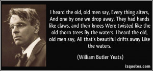 heard the old, old men say, Every thing alters, And one by one we ...