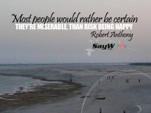 ... be certain they're miserable than risk being happy. - Robert Anthony