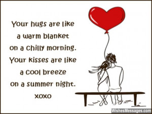 Your hugs are like a warm blanket on a chilly morning. Your kisses ...