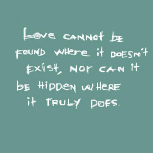Love cannot be found where it doesn't exist, nor can it be hidden ...