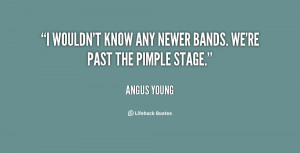 """wouldn't know any newer bands. We're past the pimple stage."""""""
