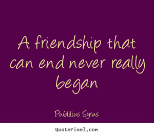 quotes A friendship that can end never really began Friendship