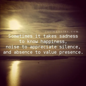 ... happiness, noise to appreciate silence, and absence to value presence