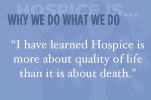 have learned Hospice is more about quality of life than it is about ...