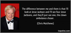 me and them is that I'll look at Jesse Jackson and I'll see four Jesse ...