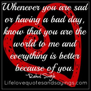 Whenever you are sad or having a bad day, know that you are the world ...