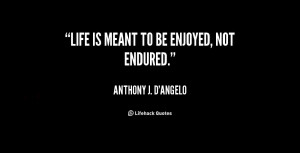 quote-Anthony-J.-DAngelo-life-is-meant-to-be-enjoyed-not-10366.png