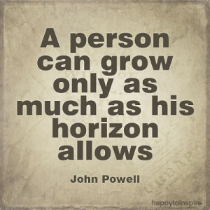person can grow only as much as his horizon allows - John Powell